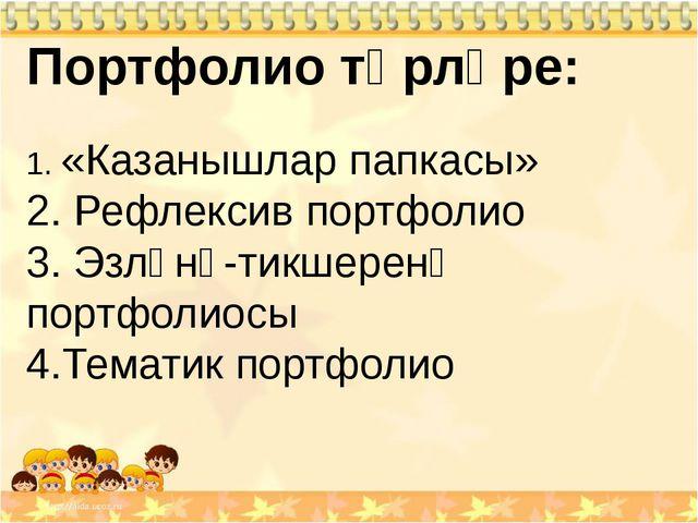 Портфолио төрләре: 1. «Казанышлар папкасы» 2. Рефлексив портфолио 3. Эзләнү-т...
