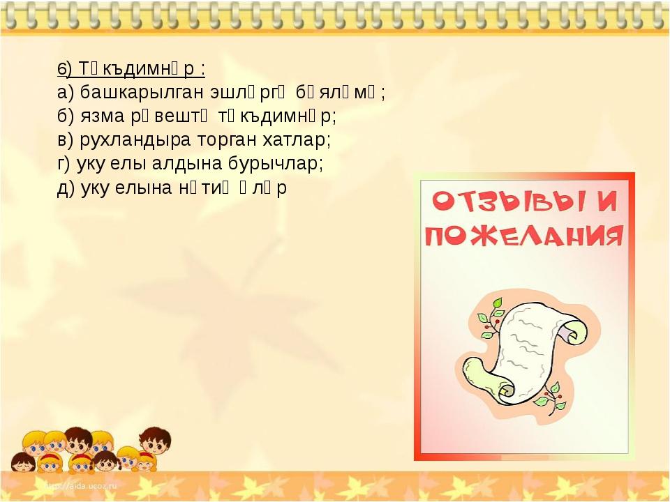 6) Тәкъдимнәр : а) башкарылган эшләргә бәяләмә; б) язма рәвештә тәкъдимнәр; в...