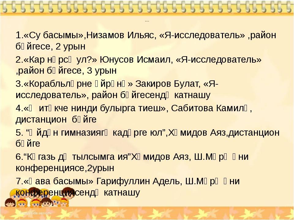 Безнең эшләр: 1.«Су басымы»,Низамов Ильяс, «Я-исследователь» ,район бәйгесе,...
