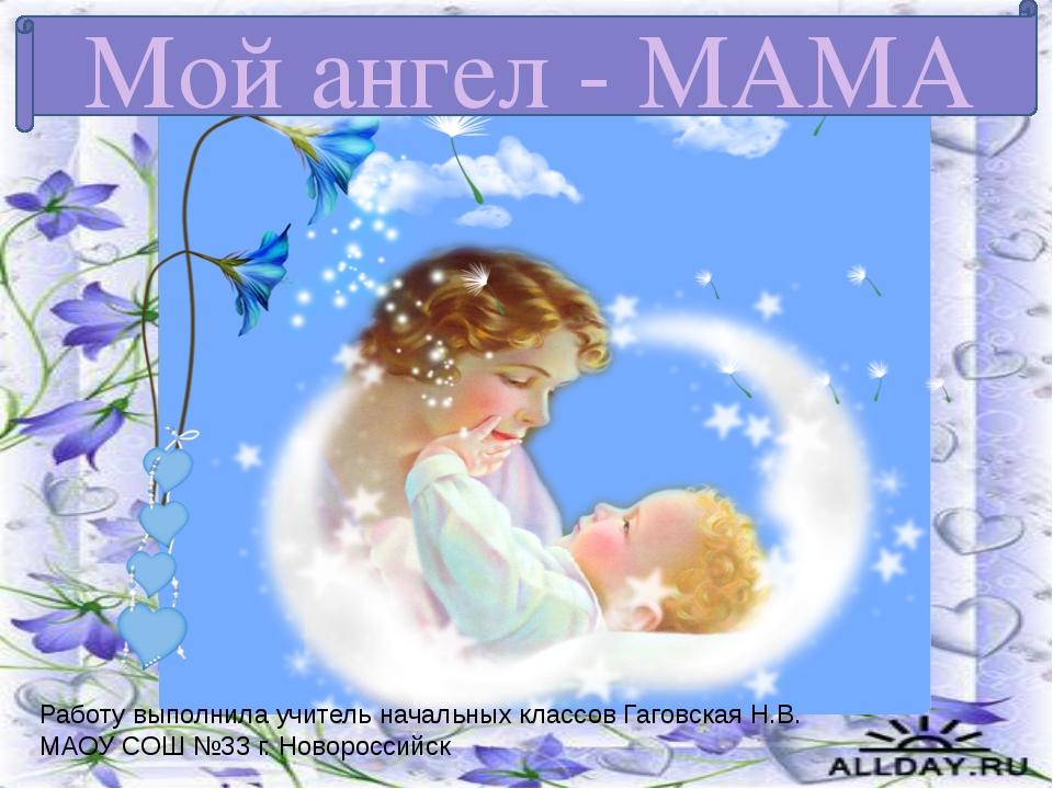 Мой ангел - МАМА Работу выполнила учитель начальных классов Гаговская Н.В. МА...