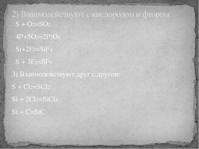 S + O2=SO2 4P+5O2=2P2O5 Si+2F2=SiF4 S + 3F2=SF6 3) Взаимодействуют друг с др...