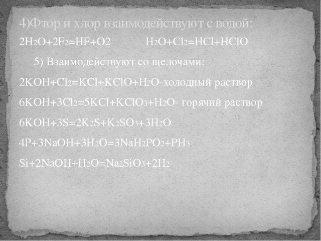 2H2O+2F2=HF+O2 H2O+Cl2=HCl+HClO 5) Взаимодействуют со щелочами: 2KOH+Cl2=KCl+...