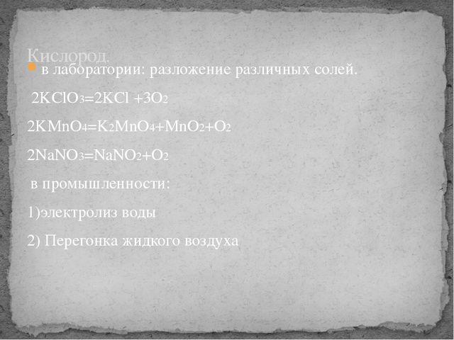 в лаборатории: разложение различных солей. 2KClO3=2KCl +3O2 2KMnO4=K2MnO4+MnO...