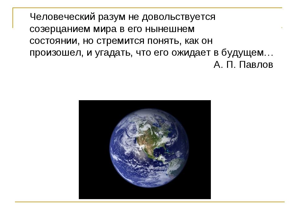 Человеческий разум не довольствуется созерцанием мира в его нынешнем состоян...