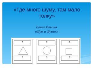 «Где много шуму, там мало толку» Елена Ильина «Шум и Шумок»