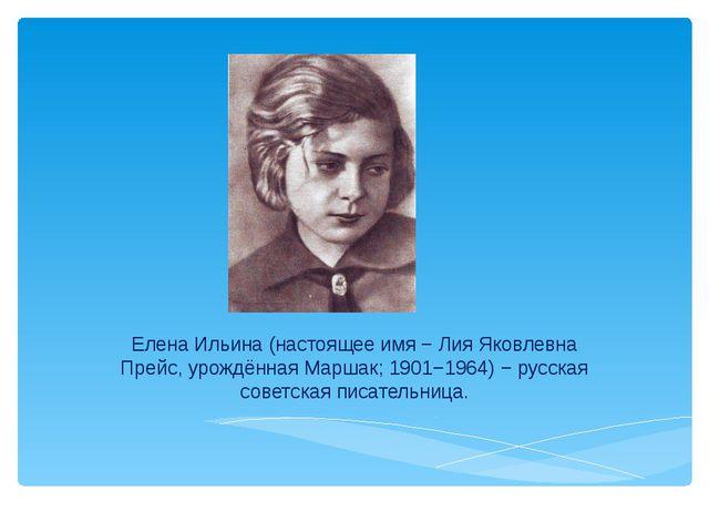 Елена Ильина (настоящее имя − Лия Яковлевна Прейс, урождённая Маршак; 1901−1...