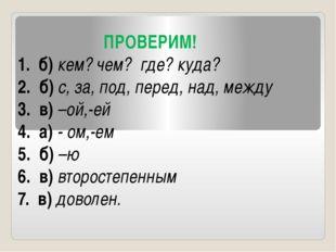 ПРОВЕРИМ! 1. б) кем? чем? где? куда? 2. б) с, за, под, перед, над, между 3.