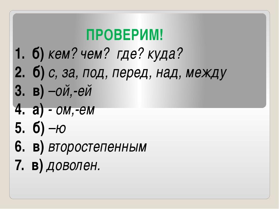 ПРОВЕРИМ! 1. б) кем? чем? где? куда? 2. б) с, за, под, перед, над, между 3....