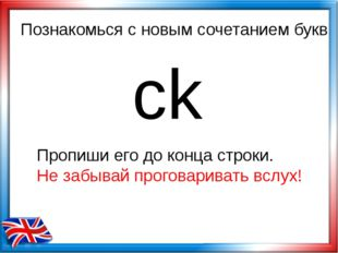 Познакомься с новым сочетанием букв ck Пропиши его до конца строки. Не забыва