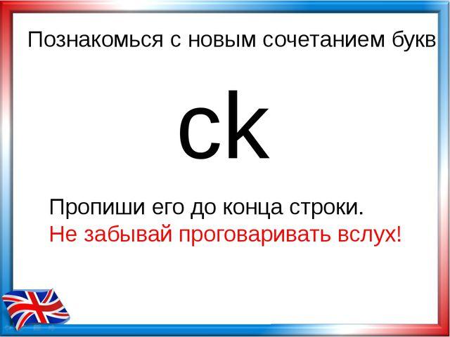 Познакомься с новым сочетанием букв ck Пропиши его до конца строки. Не забыва...