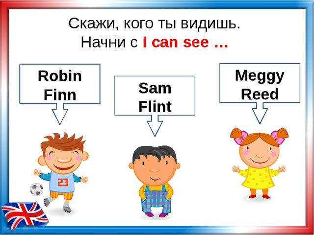 Скажи, кого ты видишь. Начни с I can see … Robin Finn Sam Flint Meggy Reed