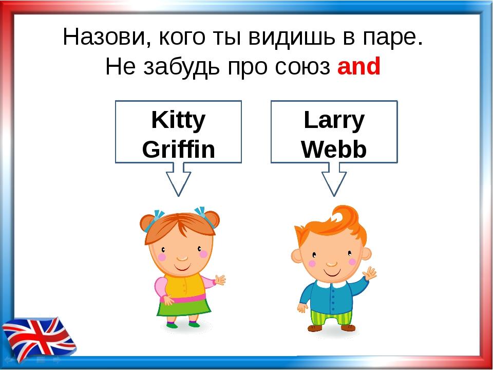 Назови, кого ты видишь в паре. Не забудь про союз and Larry Webb Kitty Griffin