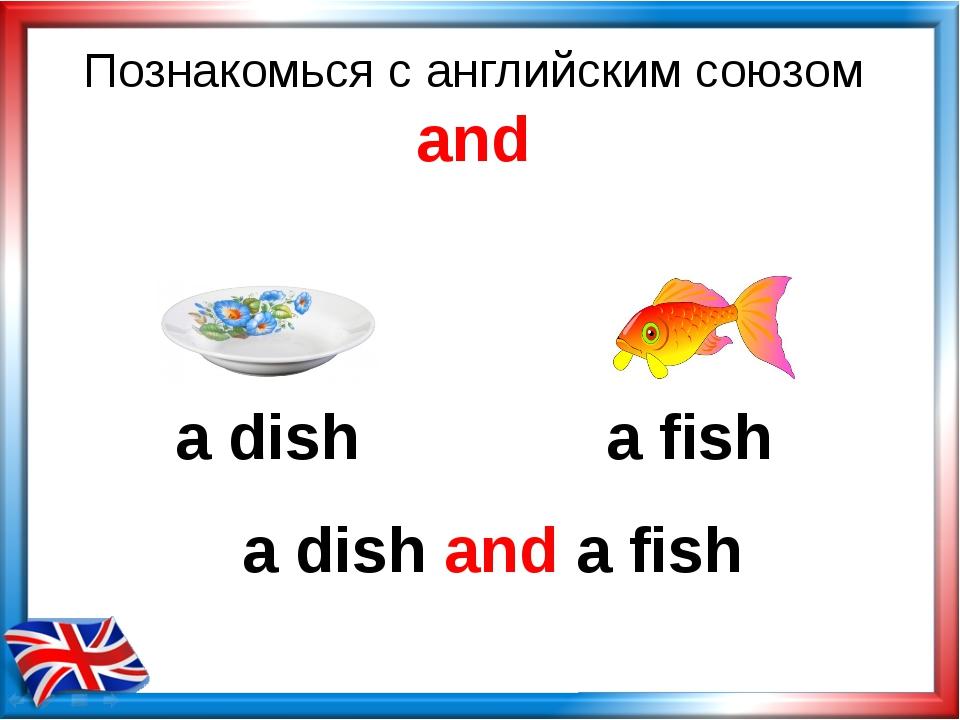 Познакомься с английским союзом and a dish and a fish a dish a fish