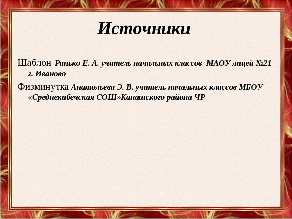 Источники Шаблон Ранько Е. А. учитель начальных классов МАОУ лицей №21 г. Ива...
