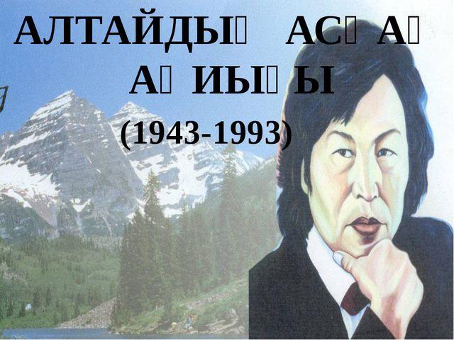 АЛТАЙДЫҢ АСҚАҚ АҚИЫҒЫ (1943-1993)