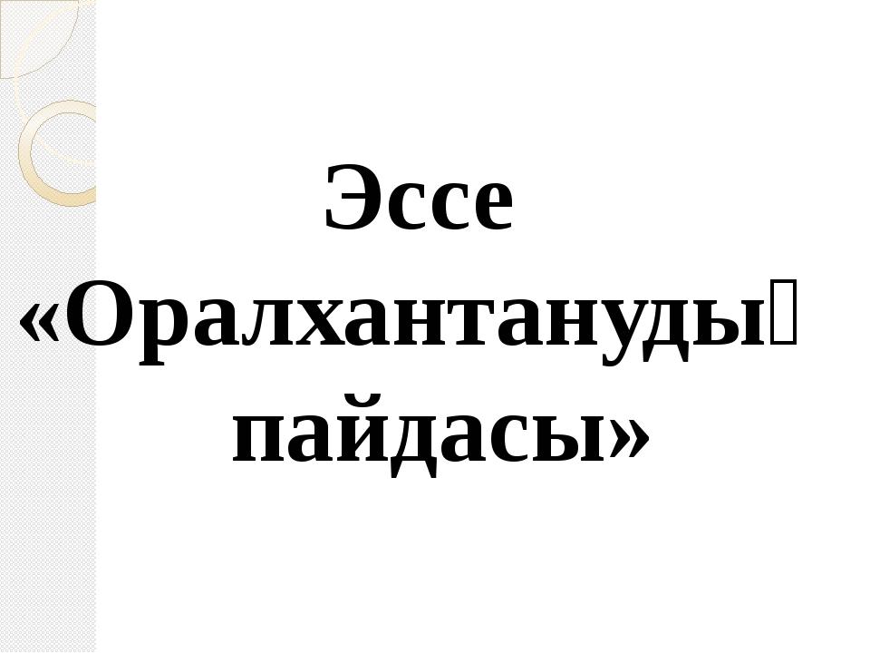 Эссе «Оралхантанудың пайдасы»