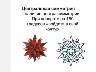 Центральная симметрия – наличие центра симметрии. При повороте на 180 градусо