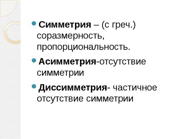 Симметрия – (с греч.) соразмерность, пропорциональность. Асимметрия-отсутстви...