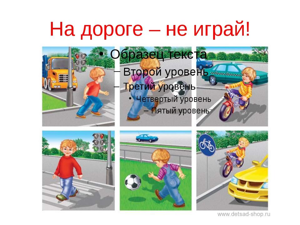 На дороге – не играй!