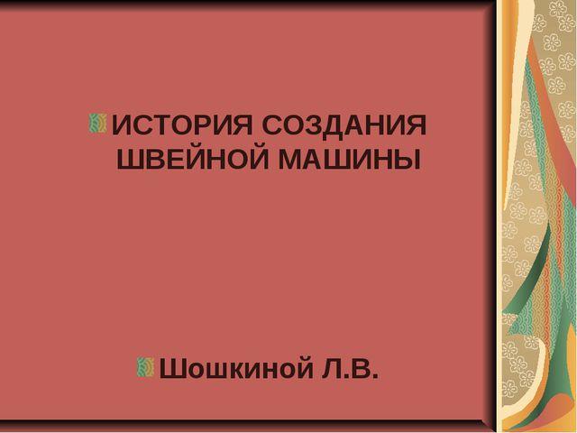 ИСТОРИЯ СОЗДАНИЯ ШВЕЙНОЙ МАШИНЫ Шошкиной Л.В.