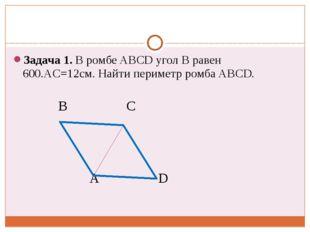 Задача 1. В ромбе ABCD угол В равен 600.АC=12cм. Найти периметр ромба ABCD.