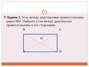Задача 2. Угол между диагоналями прямоугольника равен 800. Найдите углы межд