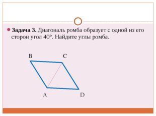 Задача 3. Диагональ ромба образует с одной из его сторон угол 40°. Найдите у