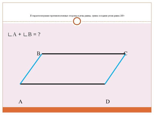 В параллелограмме противоположные стороны и углы равны, сумма соседних углов...