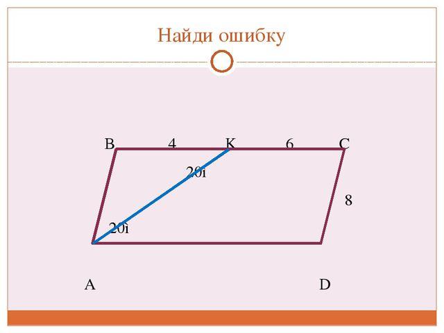 Найди ошибку B 4 K 6 C 20◦ 8 20◦ A D