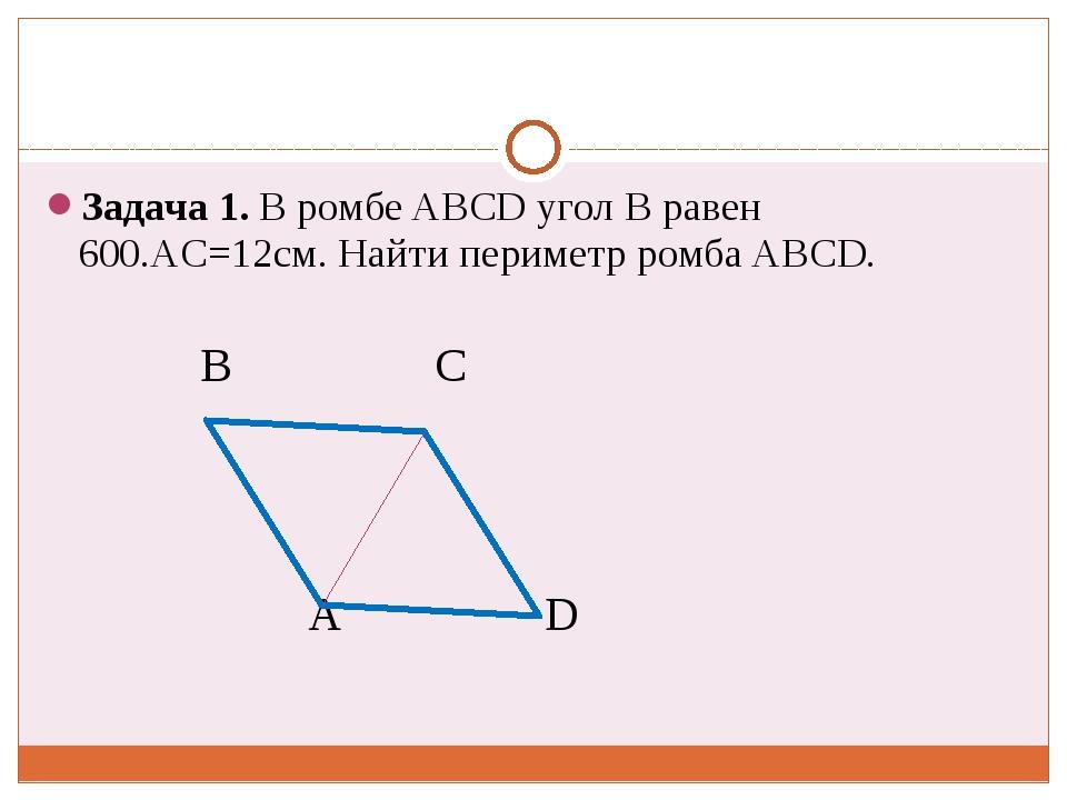 Задача 1. В ромбе ABCD угол В равен 600.АC=12cм. Найти периметр ромба ABCD....