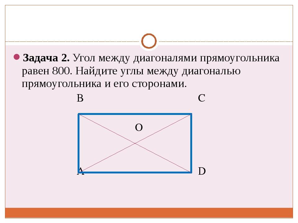 Задача 2. Угол между диагоналями прямоугольника равен 800. Найдите углы межд...