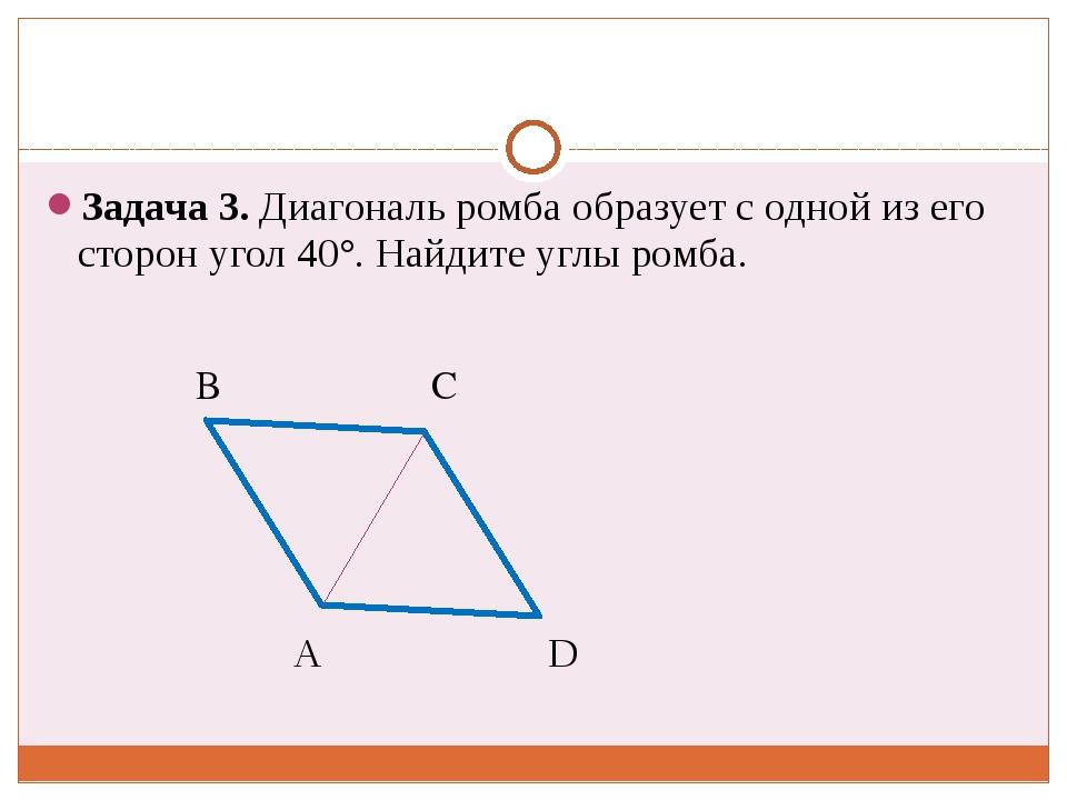 Задача 3. Диагональ ромба образует с одной из его сторон угол 40°. Найдите у...