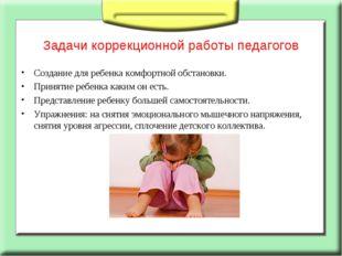 Задачи коррекционной работы педагогов Создание для ребенка комфортной обстано