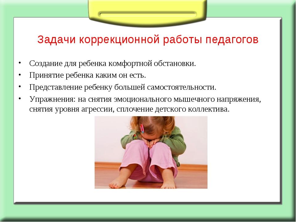 Задачи коррекционной работы педагогов Создание для ребенка комфортной обстано...