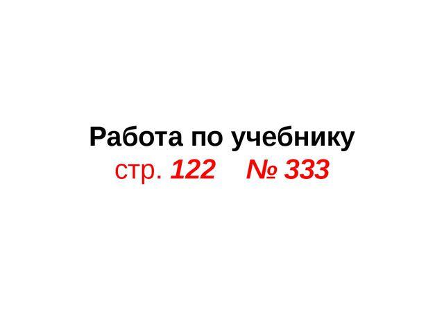 Работа по учебнику стр. 122 № 333