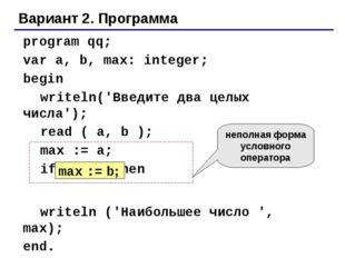 Вариант 2. Программа program qq; var a, b, max: integer; begin writeln('Вв