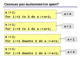 Сколько раз выполняется цикл? a := 1; for i:=1 to 3 do a := a+1; a = 4 a := 1