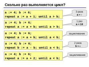 Сколько раз выполняется цикл? a := 4; b := 6; repeat a := a + 1; until a > b;
