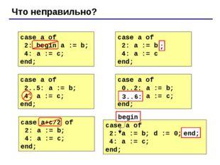 Что неправильно? case a of 2: begin a := b; 4: a := c; end; case a of 2: a :=