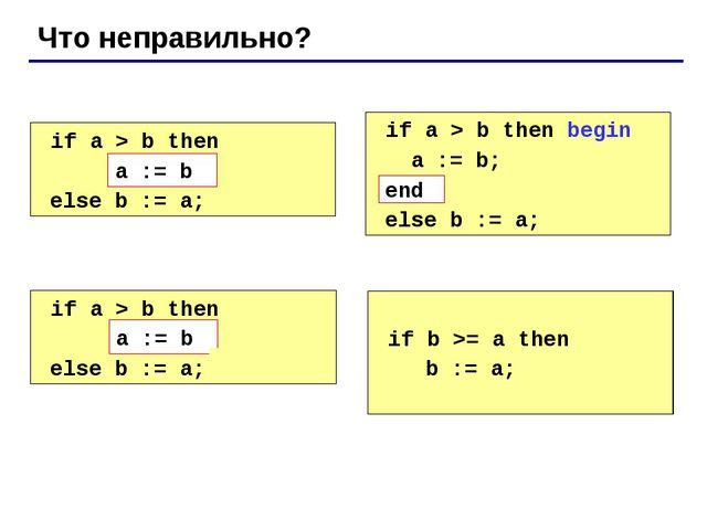 Что неправильно? if a > b then begin a := b; else b := a; if a > b then beg...