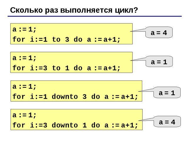 Сколько раз выполняется цикл? a := 1; for i:=1 to 3 do a := a+1; a = 4 a := 1...
