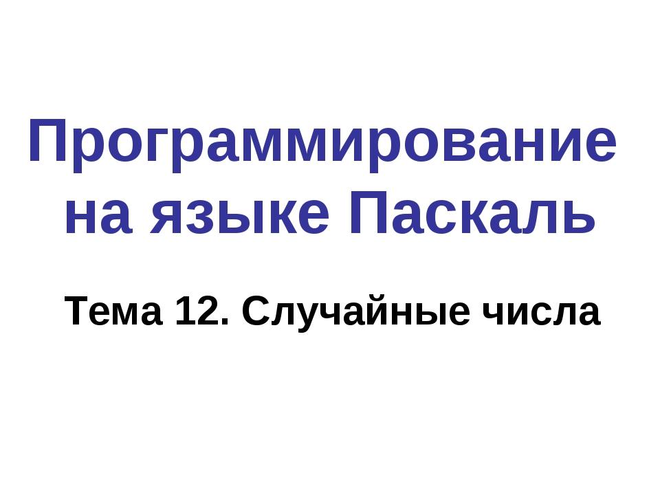 Программирование на языке Паскаль Тема 12. Случайные числа