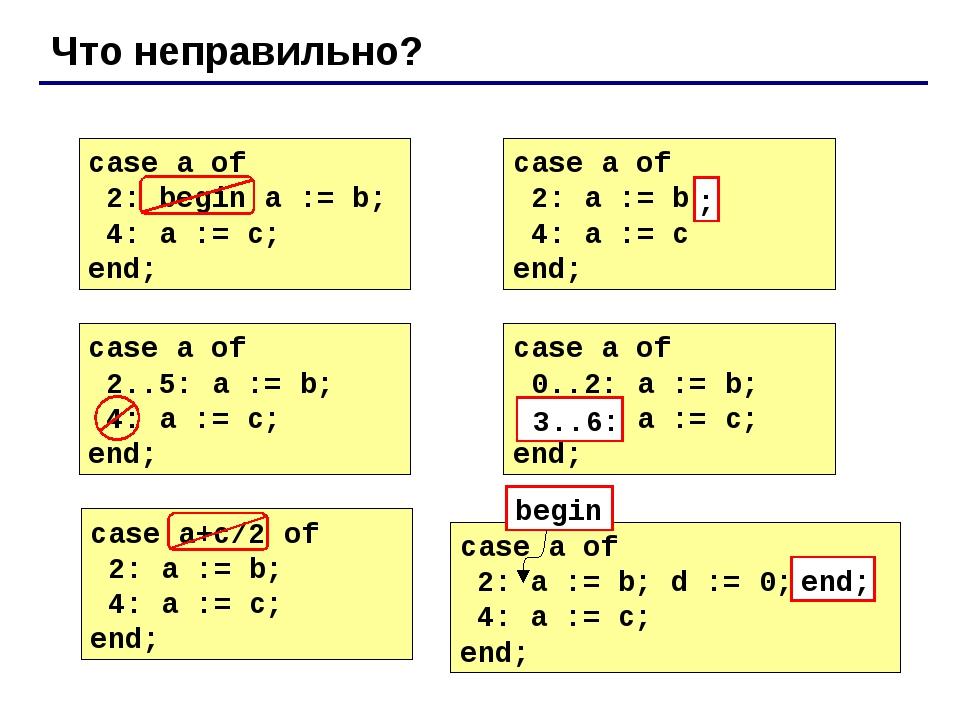 Что неправильно? case a of 2: begin a := b; 4: a := c; end; case a of 2: a :=...