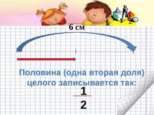 6 см Половина (одна вторая доля) целого записывается так: 1 2