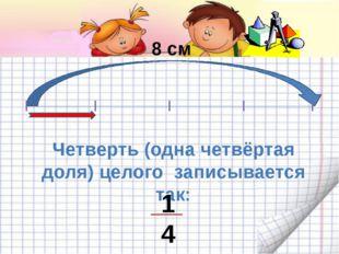 8 см Четверть (одна четвёртая доля) целого записывается так: 1 4