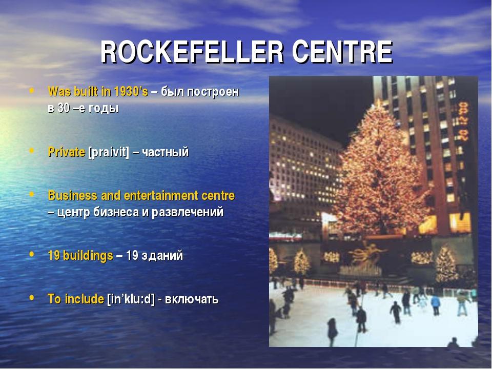 ROCKEFELLER CENTRE Was built in 1930's – был построен в 30 –е годы Private [p...