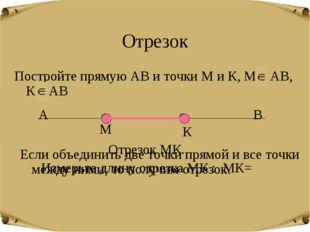 Отрезок Постройте прямую АВ и точки М и К, М АВ, К АВ М К Если объединить две