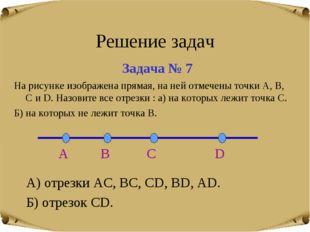 Решение задач Задача № 7 А) отрезки АС, ВС, СD, BD, AD. Б) отрезок CD. На рис