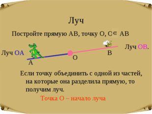 Луч Постройте прямую АВ, точку О, О АВ А О В Если точку объединить с одной из