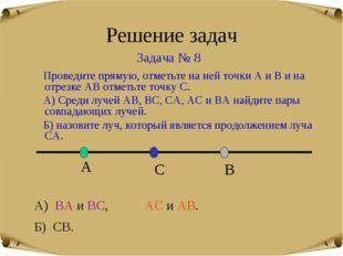 Решение задач Задача № 8 А) ВА и ВС, АС и АВ. Б) СВ. Проведите прямую, отметь